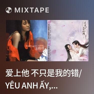 Mixtape 爱上他 不只是我的错/ Yêu Anh Ấy, Không Chỉ Là Lỗi Của Em - Various Artists