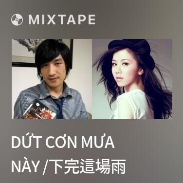Mixtape Dứt cơn mưa này /下完這場雨 - Various Artists