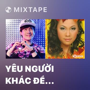 Mixtape Yêu Người Khác Để Quên Em - Various Artists