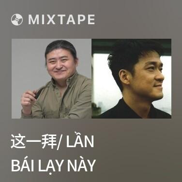 Mixtape 这一拜/ Lần Bái Lạy Này - Various Artists