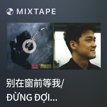 Mixtape 别在窗前等我/ Đừng Đợi Anh Trước Ô Cửa Sổ - Various Artists