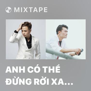 Mixtape Anh Có Thể Đừng Rời Xa Em Được Không (Remix) - Various Artists